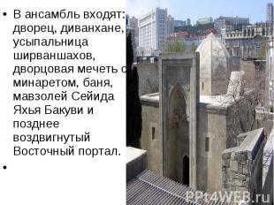 В ансамбль входят: дворец, диванхане, усыпальница ширваншахов, дворцовая мечеть