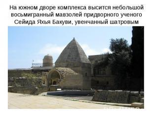 На южном дворе комплекса высится небольшой восьмигранный мавзолей придворного уч