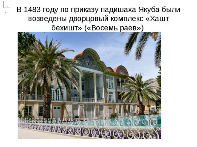 В 1483 году по приказу падишаха Якуба были возведены дворцовый комплекс «Хашт бехишт» («Восемь раев»)