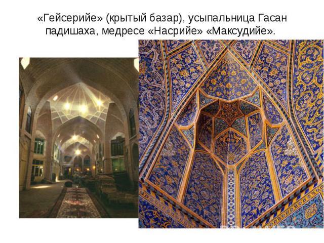 «Гейсерийе» (крытый базар), усыпальница Гасан падишаха, медресе «Насрийе» «Максудийе».