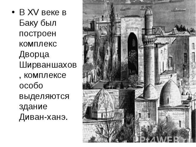 В XV веке в Баку был построен комплекс Дворца Ширваншахов, комплексе особо выделяются здание Диван-ханэ. В XV веке в Баку был построен комплекс Дворца Ширваншахов, комплексе особо выделяются здание Диван-ханэ.