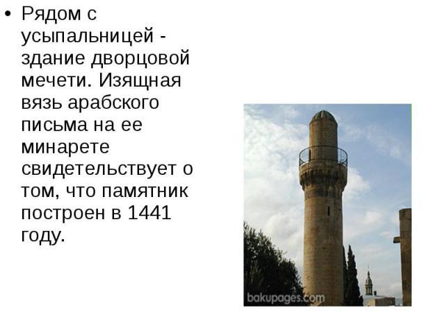 Рядом с усыпальницей - здание дворцовой мечети. Изящная вязь арабского письма на ее минарете свидетельствует о том, что памятник построен в 1441 году. Рядом с усыпальницей - здание дворцовой мечети. Изящная вязь арабского письма на ее минарете свиде…