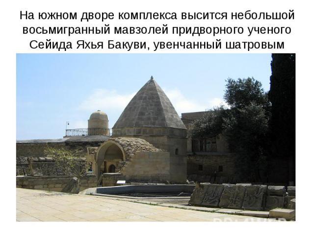 На южном дворе комплекса высится небольшой восьмигранный мавзолей придворного ученого Сейида Яхья Бакуви, увенчанный шатровым куполом.