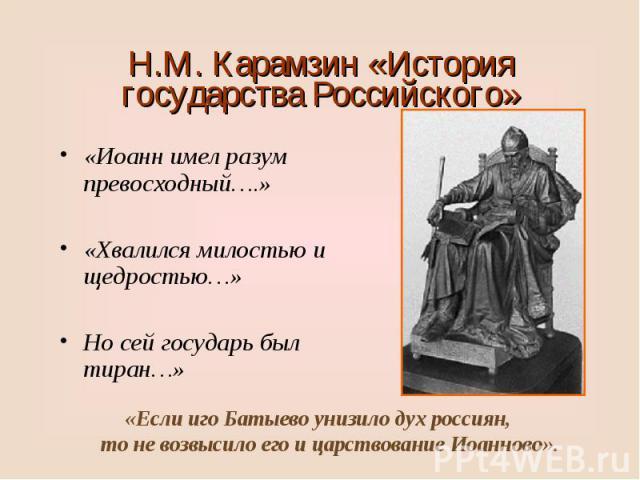 «Иоанн имел разум превосходный….» «Иоанн имел разум превосходный….» «Хвалился милостью и щедростью…» Но сей государь был тиран…»