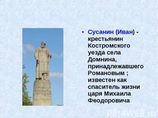 Сусанин (Иван) - крестьянин Костромского уезда села Домнина, принадлежавшего Ром