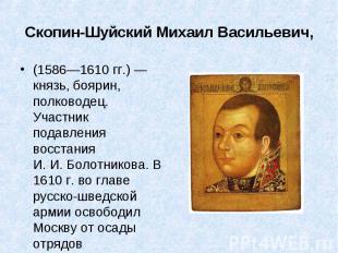 (1586—1610гг.)— князь, боярин, полководец. Участник подавления восст