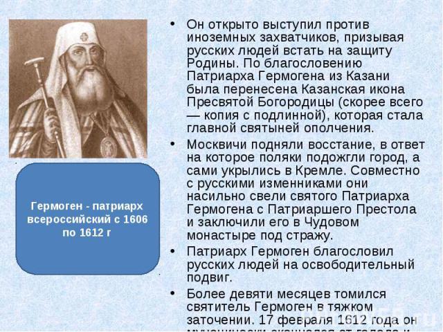 Он открыто выступил против иноземных захватчиков, призывая русских людей встать на защиту Родины. По благословению Патриарха Гермогена из Казани была перенесена Казанская икона Пресвятой Богородицы (скорее всего — копия с подлинной), которая стала г…