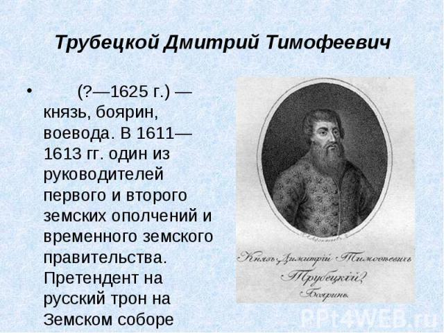 (?—1625г.)— князь, боярин, воевода. В 1611—1613гг. один из руководителей первого и второго земских ополчений и временного земского правительства. Претендент на русский трон на Земском соборе 161…