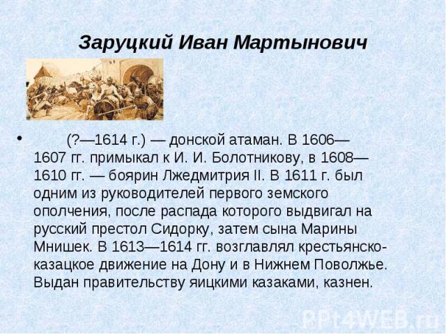 (?—1614г.)— донской атаман. В1606—1607гг. примыкал к И.И.Болотникову, в 1608—1610гг.— боярин Лжедмитрия II. В 1611г. был одним из руководителей первого земско…
