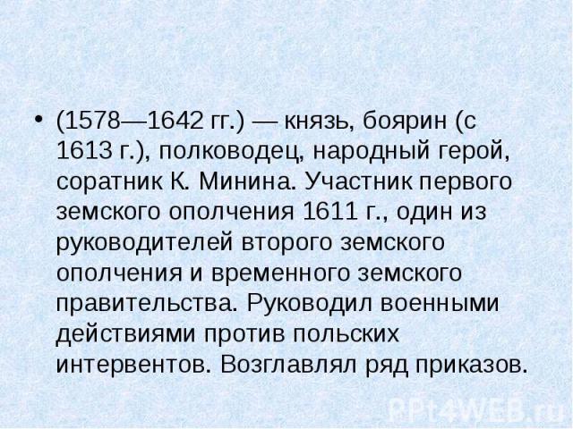 (1578—1642гг.)— князь, боярин (с 1613г.), полководец, народный герой, соратник К. Минина. Участник первого земского ополчения 1611г., один из руководителей второго земского ополчения и временного земского правительства. Руков…