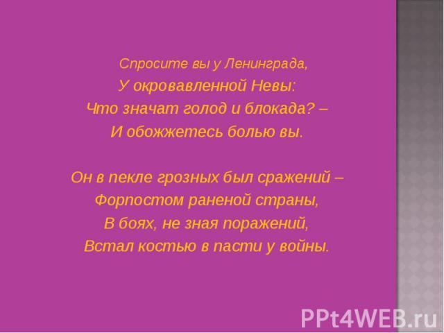 Спросите вы у Ленинграда, Спросите вы у Ленинграда, У окровавленной Невы: Что значат голод и блокада? – И обожжетесь болью вы.  Он в пекле грозных был сражений – Форпостом раненой страны, В боях, не зная поражений, Встал костью в пасти у войны.