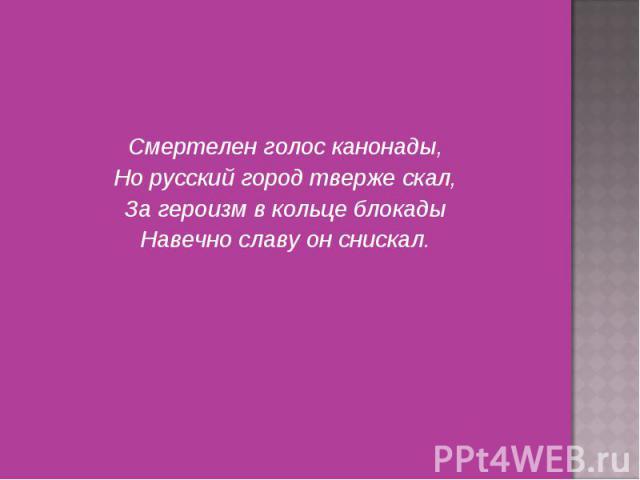 Смертелен голос канонады, Смертелен голос канонады, Но русский город тверже скал, За героизм в кольце блокады Навечно славу он снискал.