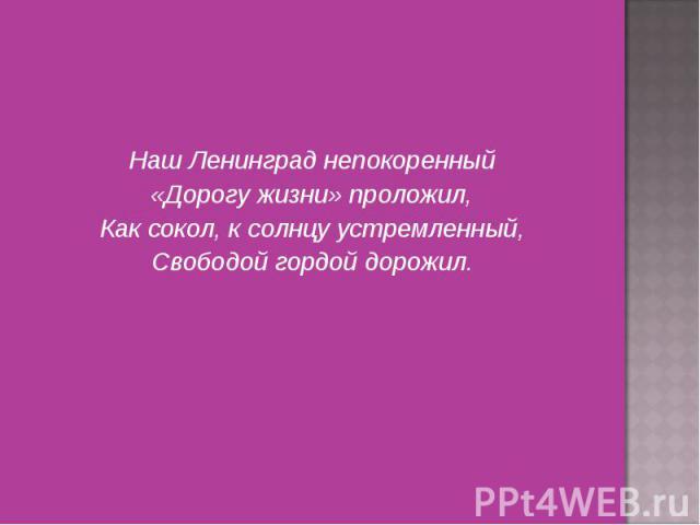 Наш Ленинград непокоренный Наш Ленинград непокоренный «Дорогу жизни» проложил, Как сокол, к солнцу устремленный, Свободой гордой дорожил.