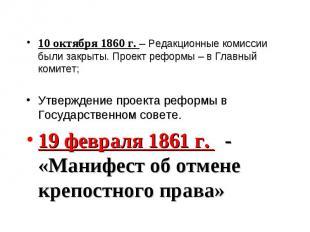 10 октября 1860 г. – Редакционные комиссии были закрыты. Проект реформы – в Глав