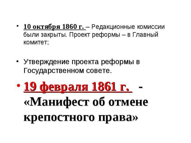 10 октября 1860 г. – Редакционные комиссии были закрыты. Проект реформы – в Главный комитет; Утверждение проекта реформы в Государственном совете. 19 февраля 1861 г. - «Манифест об отмене крепостного права»