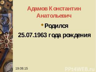 Адамов Константин Анатольевич Родился 25.07.1963 года рождения