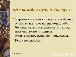 «Не каждая пуля в голову…» Укрепив себя в мысли поехать в Чечню, он начал агитир