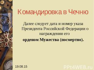 Командировка в Чечню Далее следует дата и номер указа Президента Российской Феде