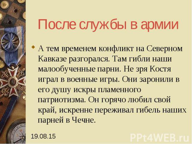 После службы в армии А тем временем конфликт на Северном Кавказе разгорался. Там гибли наши малообученные парни. Не зря Костя играл в военные игры. Они заронили в его душу искры пламенного патриотизма. Он горячо любил свой край, искренне переживал г…