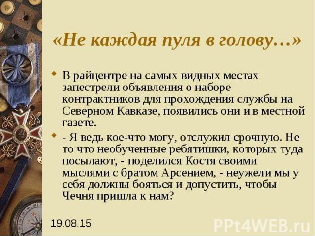 «Не каждая пуля в голову…» В райцентре на самых видных местах запестрели объявления о наборе контрактников для прохождения службы на Северном Кавказе, появились они и в местной газете. - Я ведь кое-что могу, отслужил срочную. Не то что необученные р…
