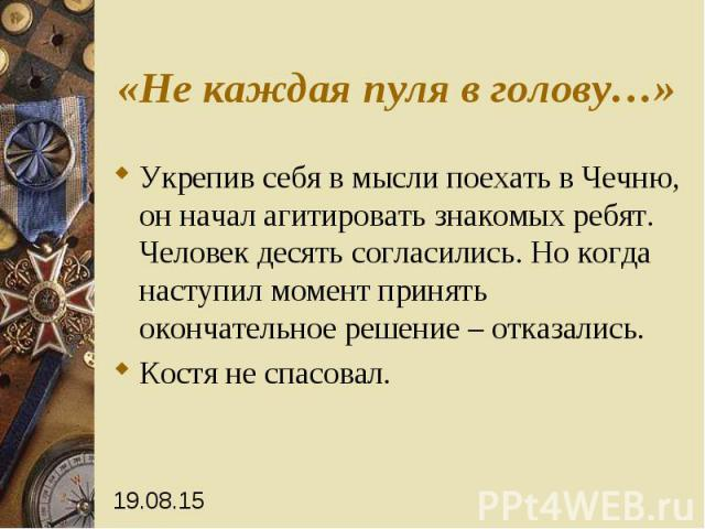 «Не каждая пуля в голову…» Укрепив себя в мысли поехать в Чечню, он начал агитировать знакомых ребят. Человек десять согласились. Но когда наступил момент принять окончательное решение – отказались. Костя не спасовал.