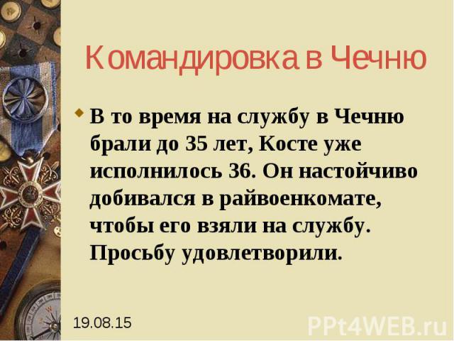 Командировка в Чечню В то время на службу в Чечню брали до 35 лет, Косте уже исполнилось 36. Он настойчиво добивался в райвоенкомате, чтобы его взяли на службу. Просьбу удовлетворили.