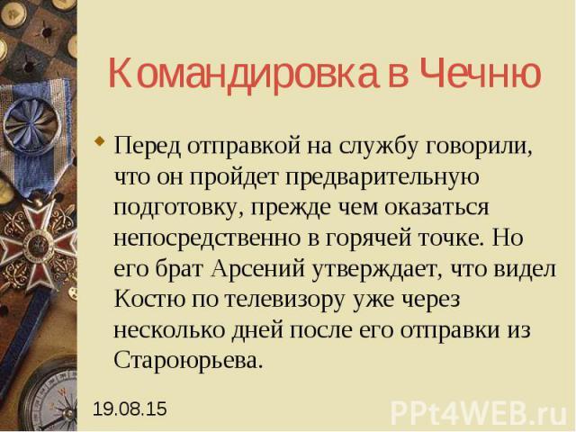 Командировка в Чечню Перед отправкой на службу говорили, что он пройдет предварительную подготовку, прежде чем оказаться непосредственно в горячей точке. Но его брат Арсений утверждает, что видел Костю по телевизору уже через несколько дней после ег…