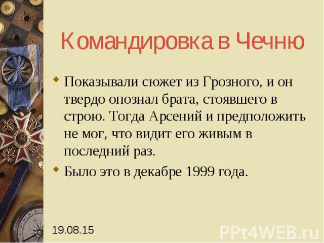Командировка в Чечню Показывали сюжет из Грозного, и он твердо опознал брата, стоявшего в строю. Тогда Арсений и предположить не мог, что видит его живым в последний раз. Было это в декабре 1999 года.