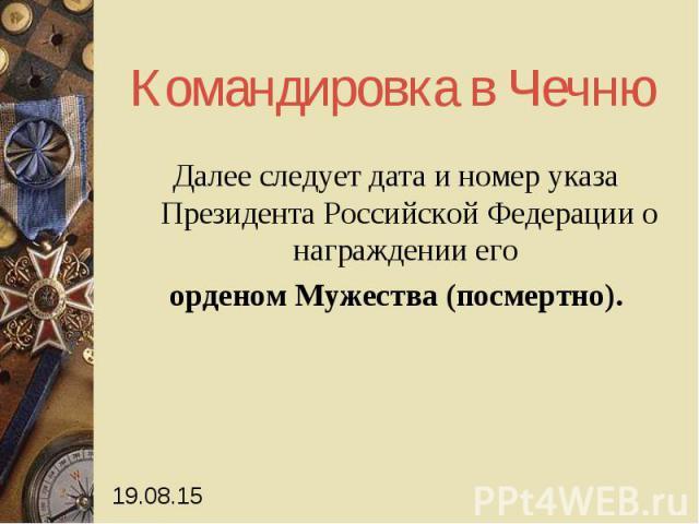 Командировка в Чечню Далее следует дата и номер указа Президента Российской Федерации о награждении его орденом Мужества (посмертно).