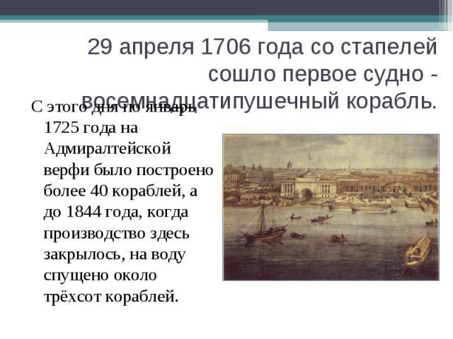 С этого дня по январь 1725 года на Адмиралтейской верфи было построено более 40 кораблей, а до 1844 года, когда производство здесь закрылось, на воду спущено около трёхсот кораблей. С этого дня по январь 1725 года на Адмиралтейской верфи было постро…