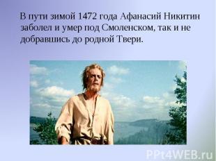 В пути зимой 1472 года Афанасий Никитин заболел и умер под Смоленском, так и не