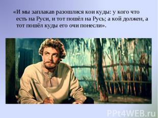«И мы заплакав разошлися кои куды: у кого что есть на Руси, и тот пошёл на Русь;