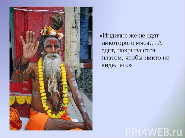 «Индияне же не едят никоторого мяса… А едят, покрываются платом, чтобы никто не видел его» «Индияне же не едят никоторого мяса… А едят, покрываются платом, чтобы никто не видел его»
