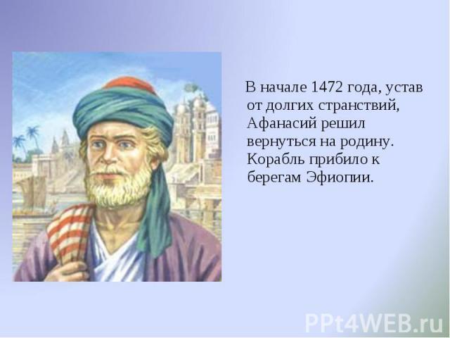 В начале 1472 года, устав от долгих странствий, Афанасий решил вернуться на родину. Корабль прибило к берегам Эфиопии. В начале 1472 года, устав от долгих странствий, Афанасий решил вернуться на родину. Корабль прибило к берегам Эфиопии.