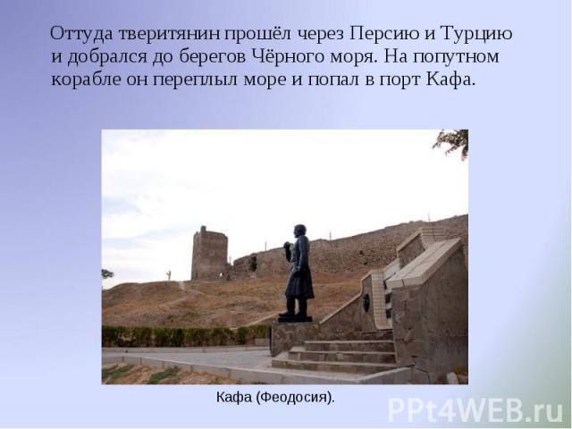 Оттуда тверитянин прошёл через Персию и Турцию и добрался до берегов Чёрного моря. На попутном корабле он переплыл море и попал в порт Кафа. Оттуда тверитянин прошёл через Персию и Турцию и добрался до берегов Чёрного моря. На попутном корабле он пе…