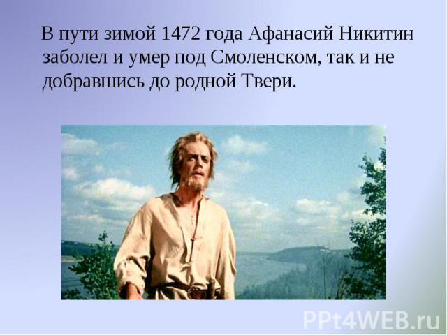 В пути зимой 1472 года Афанасий Никитин заболел и умер под Смоленском, так и не добравшись до родной Твери. В пути зимой 1472 года Афанасий Никитин заболел и умер под Смоленском, так и не добравшись до родной Твери.