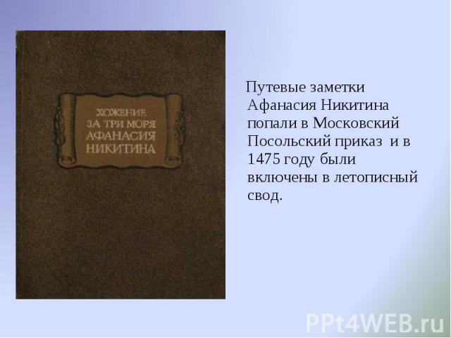 Путевые заметки Афанасия Никитина попали в Московский Посольский приказ и в 1475 году были включены в летописный свод. Путевые заметки Афанасия Никитина попали в Московский Посольский приказ и в 1475 году были включены в летописный свод.