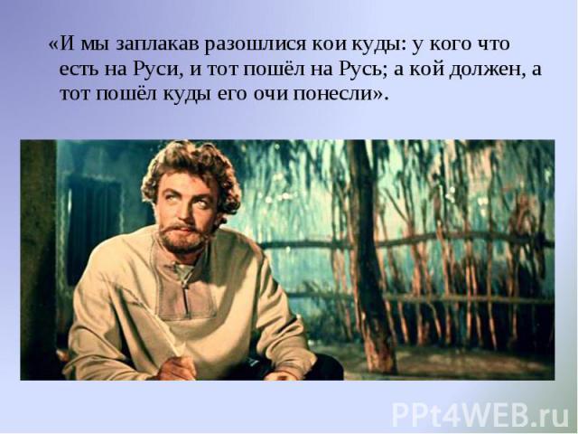 «И мы заплакав разошлися кои куды: у кого что есть на Руси, и тот пошёл на Русь; а кой должен, а тот пошёл куды его очи понесли». «И мы заплакав разошлися кои куды: у кого что есть на Руси, и тот пошёл на Русь; а кой должен, а тот пошёл куды его очи…
