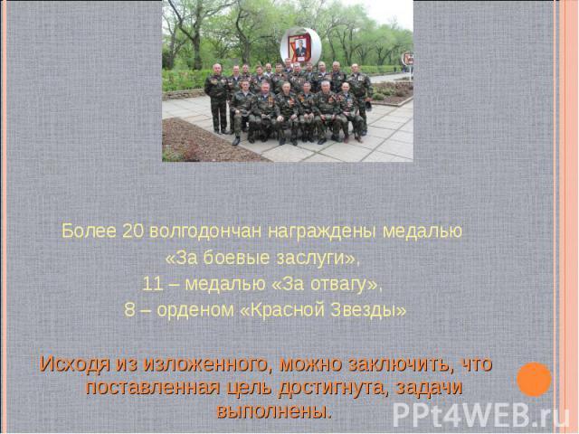 Более 20 волгодончан награждены медалью Более 20 волгодончан награждены медалью «За боевые заслуги», 11 – медалью «За отвагу», 8 – орденом «Красной Звезды» Исходя из изложенного, можно заключить, что поставленная цель достигнута, задачи выполнены.