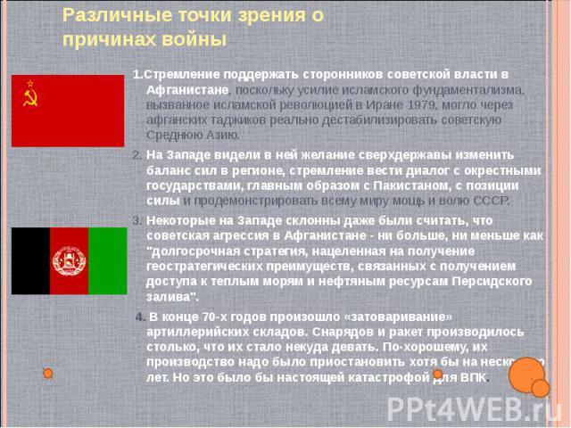 1.Стремление поддержать сторонников советской власти в Афганистане, поскольку усилие исламского фундаментализма, вызванное исламской революцией в Иране 1979, могло через афганских таджиков реально дестабилизировать советскую Среднюю Азию. 1.Стремлен…