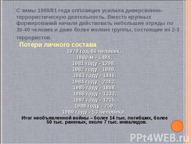 Потери личного состава Потери личного состава 1979 год-86 человек, 1980-м - 1484, 1981 году - 1298, 1982 году - 1948, 1983 году - 1446, 1984 году - 2343, 1985 году - 1868, 1986 году - 1333, 1987 году - 1215, 1988 году - 759, 1989 году - 53 человека.…