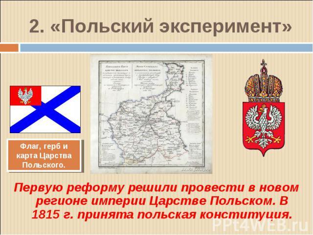Первую реформу решили провести в новом регионе империи Царстве Польском. В 1815 г. принята польская конституция. Первую реформу решили провести в новом регионе империи Царстве Польском. В 1815 г. принята польская конституция.