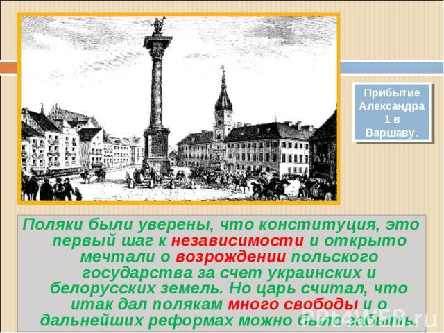Поляки были уверены, что конституция, это первый шаг к независимости и открыто мечтали о возрождении польского государства за счет украинских и белорусских земель. Но царь считал, что итак дал полякам много свободы и о дальнейших реформах можно было…