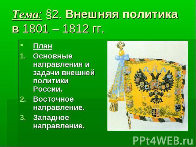 Тема: §2. Внешняя политика в 1801 – 1812 гг. План Основные направления и задачи внешней политики России. Восточное направление. Западное направление.