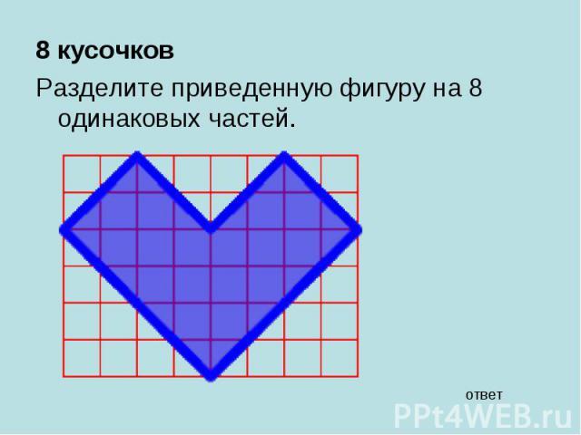8 кусочков 8 кусочков Разделите приведенную фигуру на 8 одинаковых частей.