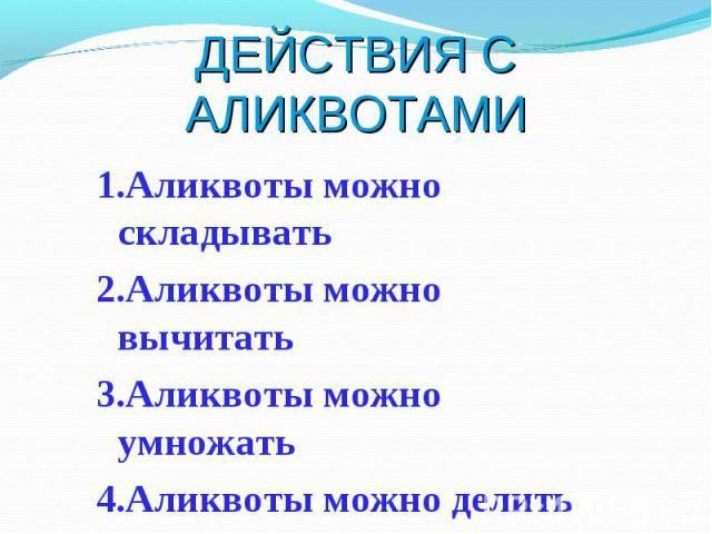 1.Аликвоты можно складывать 1.Аликвоты можно складывать 2.Аликвоты можно вычитать 3.Аликвоты можно умножать 4.Аликвоты можно делить