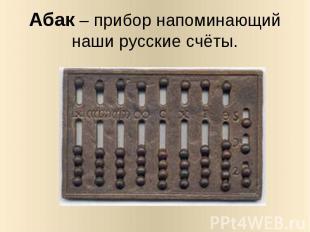 Абак – прибор напоминающий наши русские счёты.