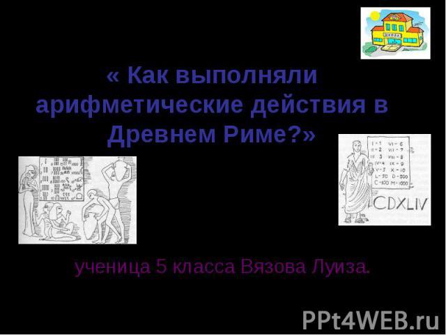 « Как выполняли арифметические действия в Древнем Риме?» составила: ученица 5 класса Вязова Луиза.