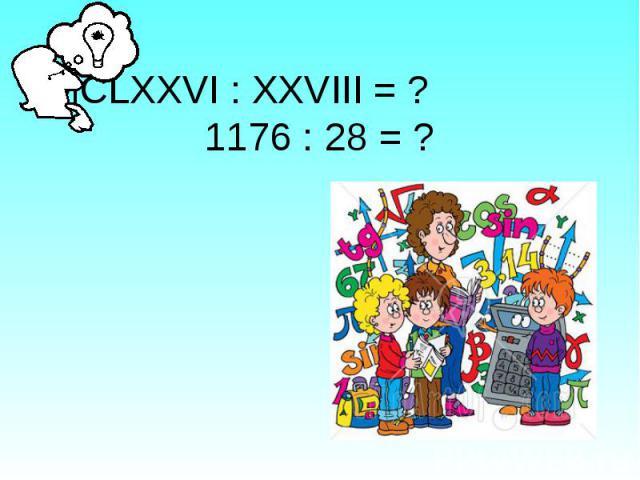 МСLХХVI : XXVIII = ? 1176 : 28 = ?