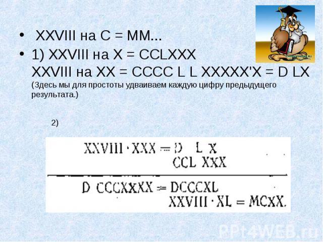 XXVIII на С = ММ... XXVIII на С = ММ... 1) XXVIII на X = ССLХХХ XXVIII на XX = СССС L L ХХХХХ'Х = D LX (Здесь мы для простоты удваиваем каждую цифру предыдущего результата.)